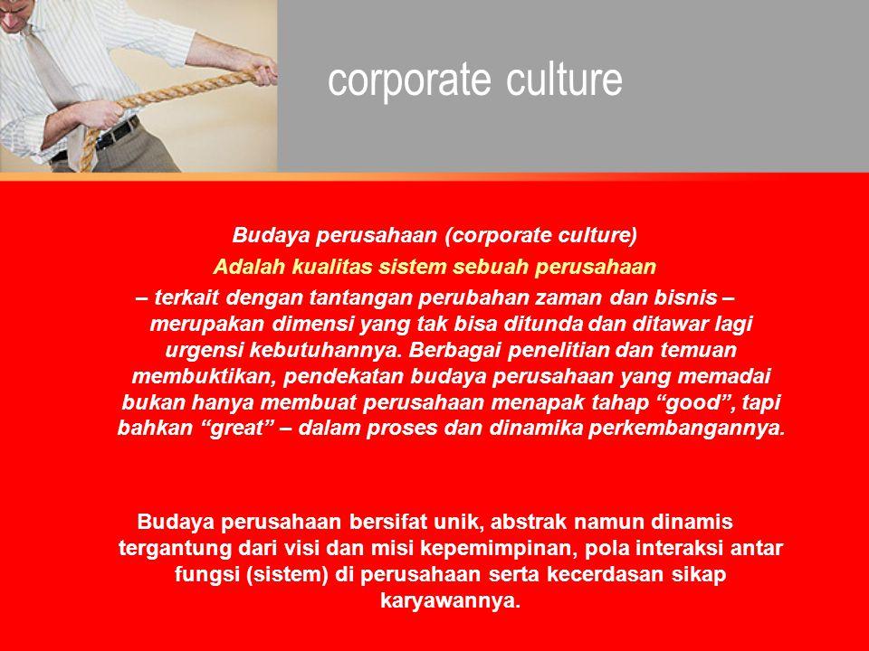 Budaya perusahaan (corporate culture) Adalah kualitas sistem sebuah perusahaan – terkait dengan tantangan perubahan zaman dan bisnis – merupakan dimen