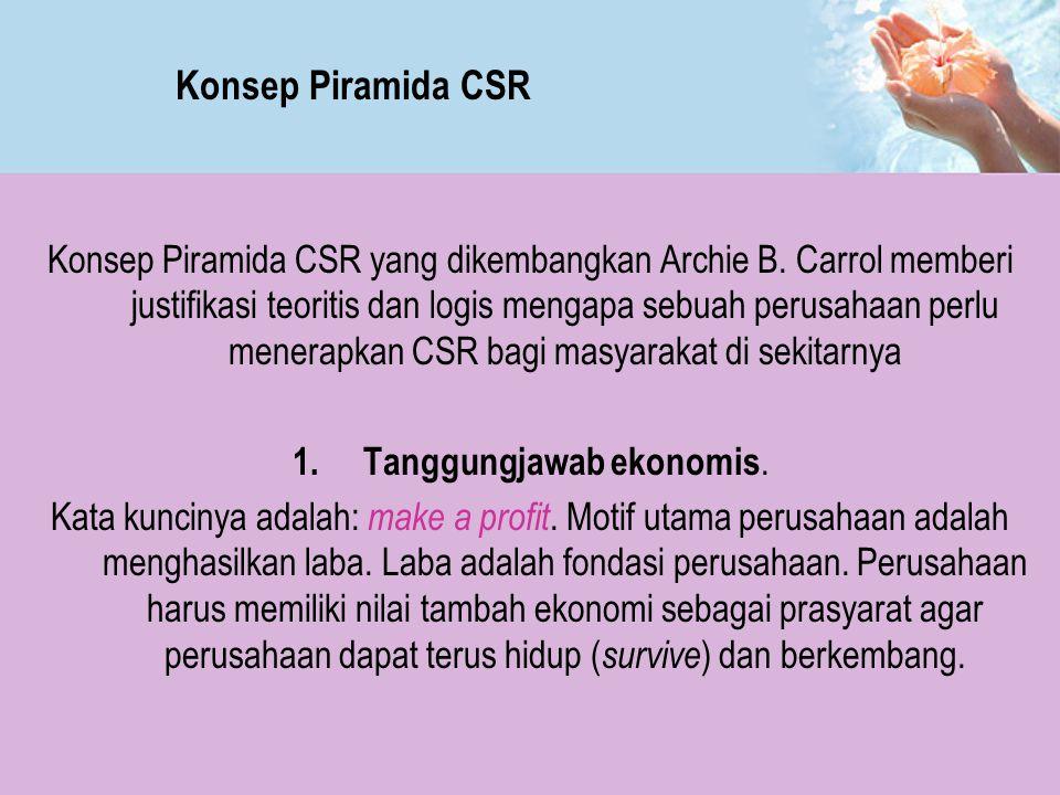 Konsep Piramida CSR yang dikembangkan Archie B. Carrol memberi justifikasi teoritis dan logis mengapa sebuah perusahaan perlu menerapkan CSR bagi masy