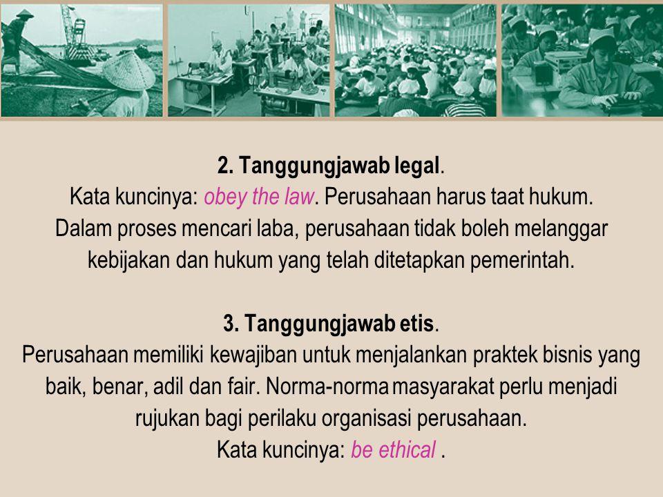 2. Tanggungjawab legal. Kata kuncinya: obey the law. Perusahaan harus taat hukum. Dalam proses mencari laba, perusahaan tidak boleh melanggar kebijaka