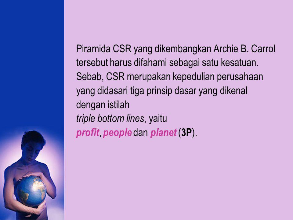 Piramida CSR yang dikembangkan Archie B. Carrol tersebut harus difahami sebagai satu kesatuan. Sebab, CSR merupakan kepedulian perusahaan yang didasar