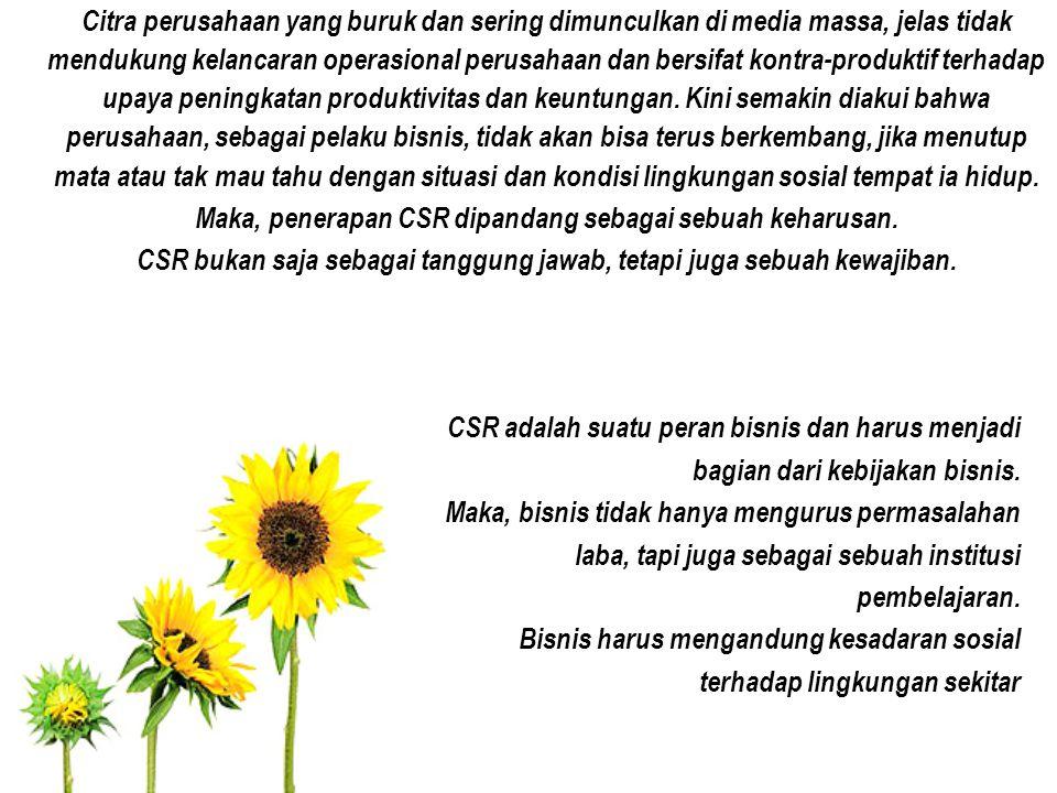 CSR adalah suatu peran bisnis dan harus menjadi bagian dari kebijakan bisnis. Maka, bisnis tidak hanya mengurus permasalahan laba, tapi juga sebagai s