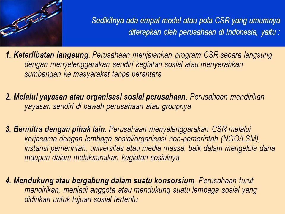 Sedikitnya ada empat model atau pola CSR yang umumnya diterapkan oleh perusahaan di Indonesia, yaitu : 1. Keterlibatan langsung. Perusahaan menjalanka