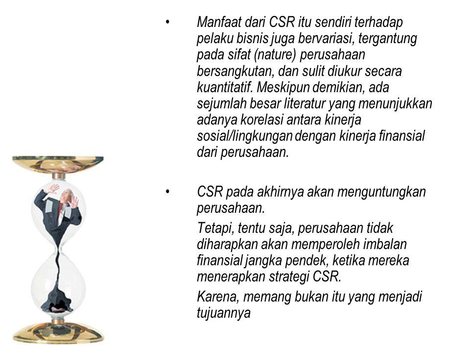 Manfaat dari CSR itu sendiri terhadap pelaku bisnis juga bervariasi, tergantung pada sifat (nature) perusahaan bersangkutan, dan sulit diukur secara k