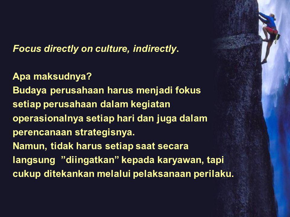 Focus directly on culture, indirectly. Apa maksudnya? Budaya perusahaan harus menjadi fokus setiap perusahaan dalam kegiatan operasionalnya setiap har