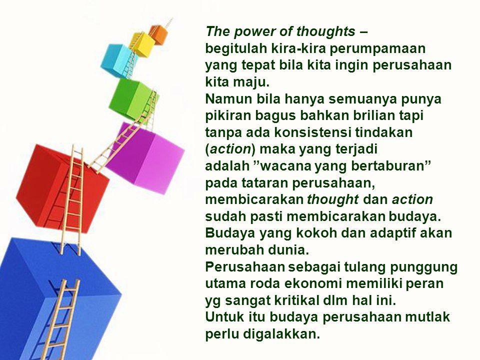 The power of thoughts – begitulah kira-kira perumpamaan yang tepat bila kita ingin perusahaan kita maju. Namun bila hanya semuanya punya pikiran bagus