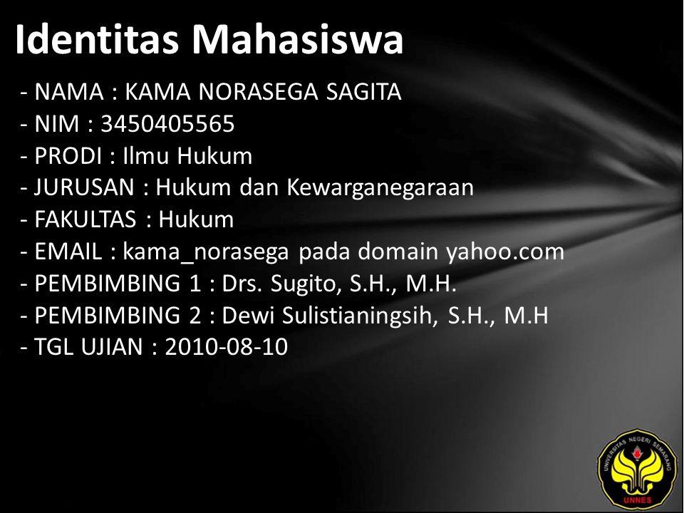 Identitas Mahasiswa - NAMA : KAMA NORASEGA SAGITA - NIM : 3450405565 - PRODI : Ilmu Hukum - JURUSAN : Hukum dan Kewarganegaraan - FAKULTAS : Hukum - EMAIL : kama_norasega pada domain yahoo.com - PEMBIMBING 1 : Drs.