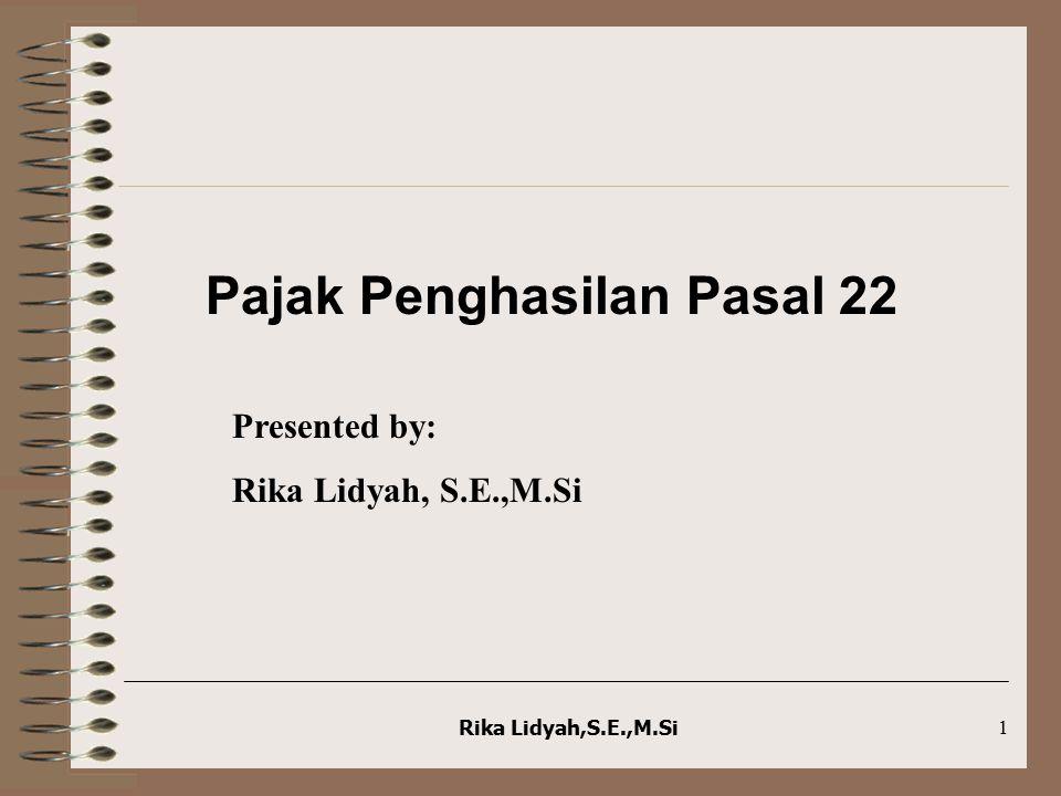 Rika Lidyah,S.E.,M.Si1 Pajak Penghasilan Pasal 22 Presented by: Rika Lidyah, S.E.,M.Si