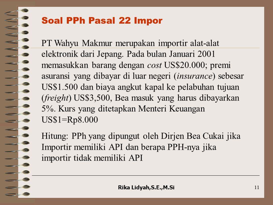 Rika Lidyah,S.E.,M.Si11 Soal PPh Pasal 22 Impor PT Wahyu Makmur merupakan importir alat-alat elektronik dari Jepang. Pada bulan Januari 2001 memasukka