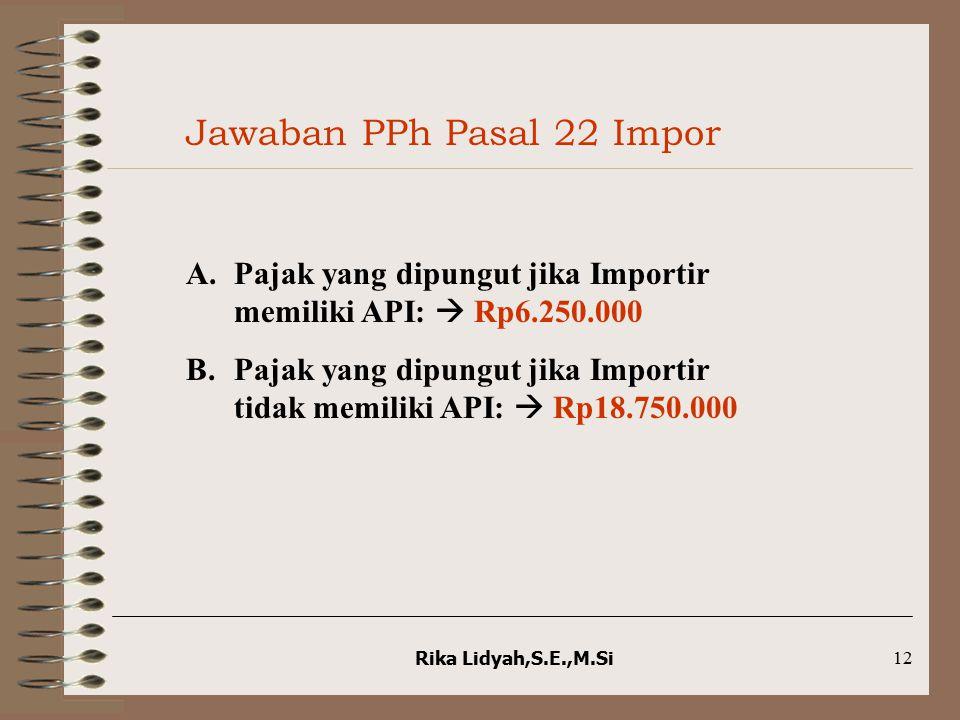 Rika Lidyah,S.E.,M.Si12 Jawaban PPh Pasal 22 Impor A.Pajak yang dipungut jika Importir memiliki API:  Rp6.250.000 B.Pajak yang dipungut jika Importir
