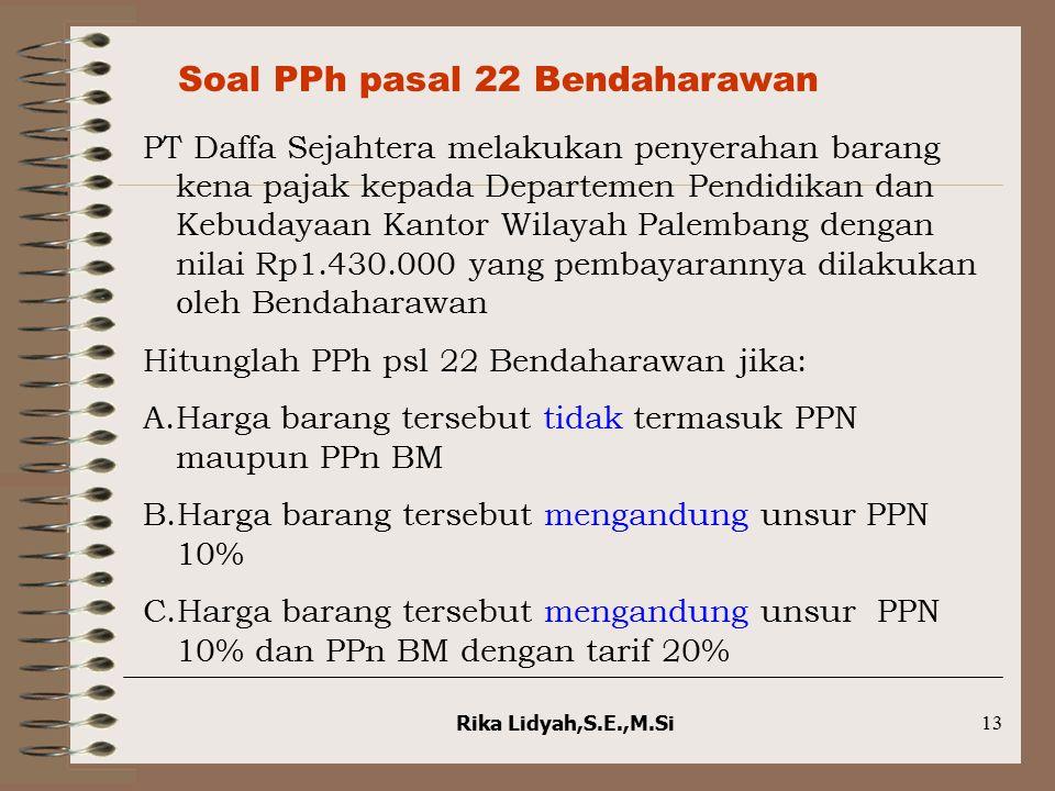 Rika Lidyah,S.E.,M.Si13 Soal PPh pasal 22 Bendaharawan PT Daffa Sejahtera melakukan penyerahan barang kena pajak kepada Departemen Pendidikan dan Kebu
