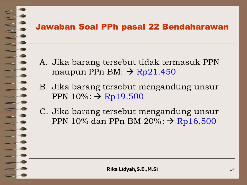 Rika Lidyah,S.E.,M.Si14 Jawaban Soal PPh pasal 22 Bendaharawan A.Jika barang tersebut tidak termasuk PPN maupun PPn BM:  Rp21.450 B.Jika barang terse