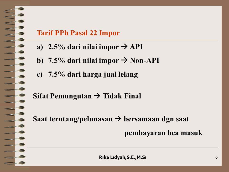 Rika Lidyah,S.E.,M.Si6 Tarif PPh Pasal 22 Impor a)2.5% dari nilai impor  API b)7.5% dari nilai impor  Non-API c)7.5% dari harga jual lelang Sifat Pe