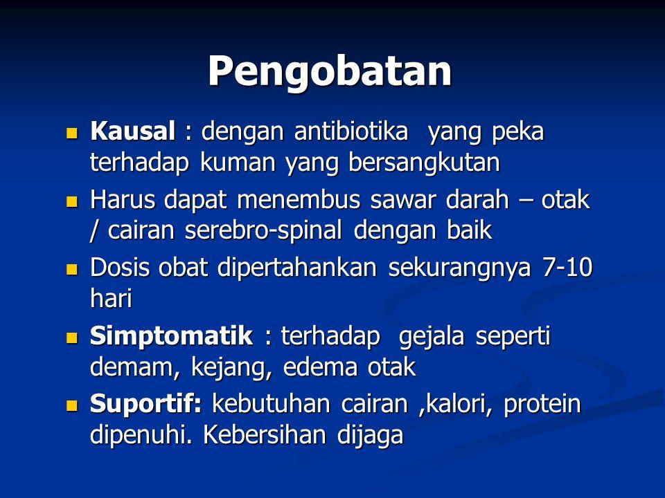 Pengobatan Kausal : dengan antibiotika yang peka terhadap kuman yang bersangkutan Kausal : dengan antibiotika yang peka terhadap kuman yang bersangkutan Harus dapat menembus sawar darah – otak / cairan serebro-spinal dengan baik Harus dapat menembus sawar darah – otak / cairan serebro-spinal dengan baik Dosis obat dipertahankan sekurangnya 7-10 hari Dosis obat dipertahankan sekurangnya 7-10 hari Simptomatik : terhadap gejala seperti demam, kejang, edema otak Simptomatik : terhadap gejala seperti demam, kejang, edema otak Suportif: kebutuhan cairan,kalori, protein dipenuhi.
