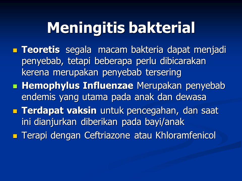 Meningitis bakterial Teoretis segala macam bakteria dapat menjadi penyebab, tetapi beberapa perlu dibicarakan kerena merupakan penyebab tersering Teoretis segala macam bakteria dapat menjadi penyebab, tetapi beberapa perlu dibicarakan kerena merupakan penyebab tersering Hemophylus Influenzae Merupakan penyebab endemis yang utama pada anak dan dewasa Hemophylus Influenzae Merupakan penyebab endemis yang utama pada anak dan dewasa Terdapat vaksin untuk pencegahan, dan saat ini dianjurkan diberikan pada bayi/anak Terdapat vaksin untuk pencegahan, dan saat ini dianjurkan diberikan pada bayi/anak Terapi dengan Ceftriazone atau Khloramfenicol Terapi dengan Ceftriazone atau Khloramfenicol