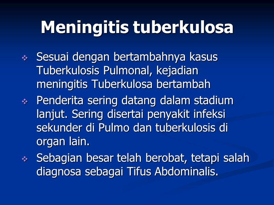 Meningitis tuberkulosa  Sesuai dengan bertambahnya kasus Tuberkulosis Pulmonal, kejadian meningitis Tuberkulosa bertambah  Penderita sering datang dalam stadium lanjut.