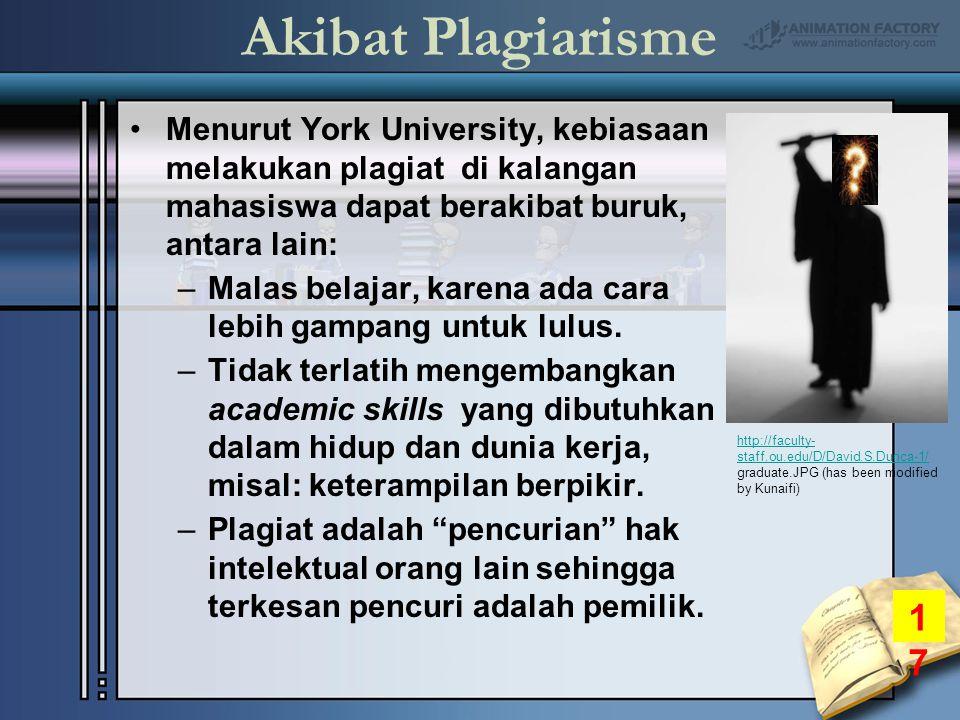 Akibat Plagiarisme Menurut York University, kebiasaan melakukan plagiat di kalangan mahasiswa dapat berakibat buruk, antara lain: –Malas belajar, karena ada cara lebih gampang untuk lulus.
