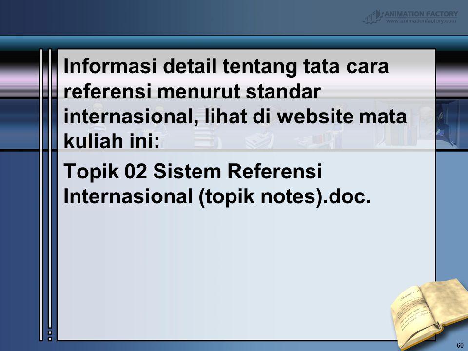Informasi detail tentang tata cara referensi menurut standar internasional, lihat di website mata kuliah ini: Topik 02 Sistem Referensi Internasional (topik notes).doc.