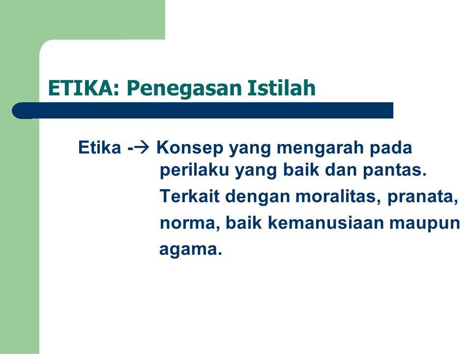ETIKA: Penegasan Istilah Etika -  Konsep yang mengarah pada perilaku yang baik dan pantas. Terkait dengan moralitas, pranata, norma, baik kemanusiaan