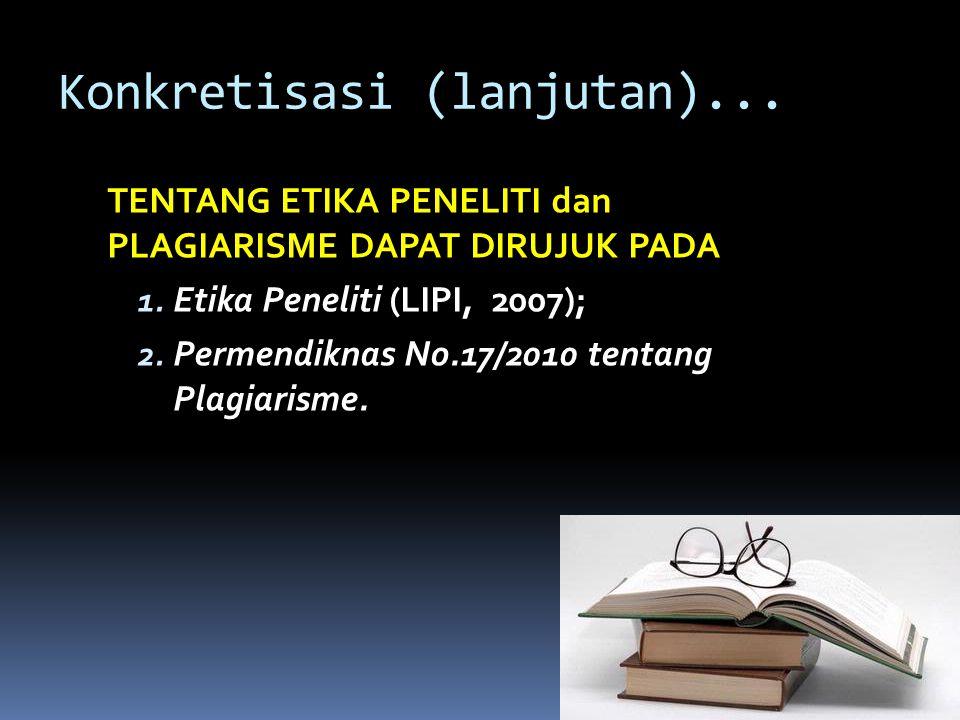 Konkretisasi (lanjutan)... TENTANG ETIKA PENELITI dan PLAGIARISME DAPAT DIRUJUK PADA 1. Etika Peneliti (LIPI, 2007); 2. Permendiknas No.17/2010 tentan