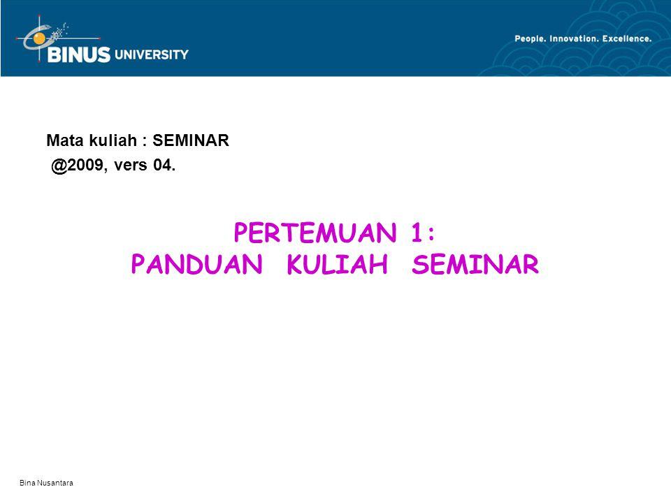 Bina Nusantara PERTEMUAN 1: PANDUAN KULIAH SEMINAR Mata kuliah : SEMINAR @2009, vers 04.