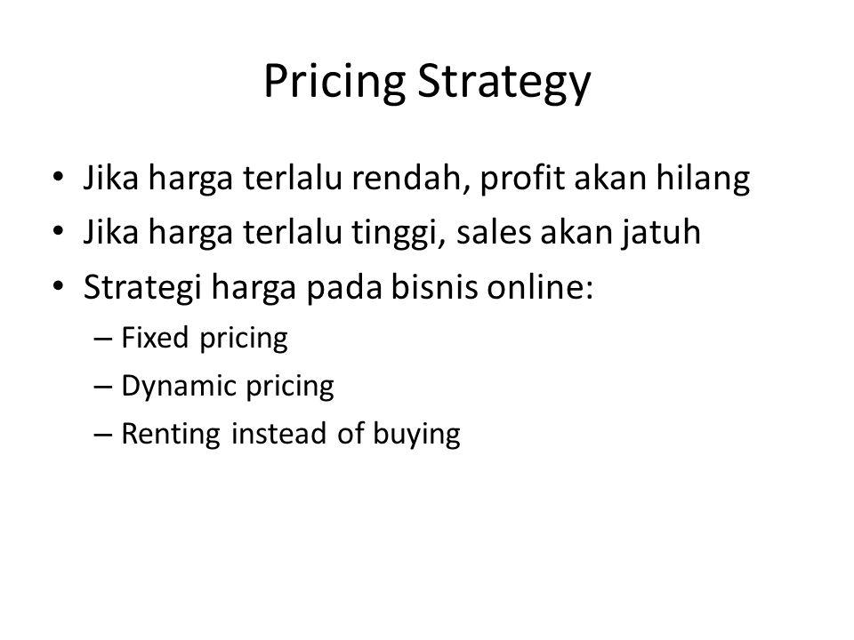 Pricing Strategy Jika harga terlalu rendah, profit akan hilang Jika harga terlalu tinggi, sales akan jatuh Strategi harga pada bisnis online: – Fixed