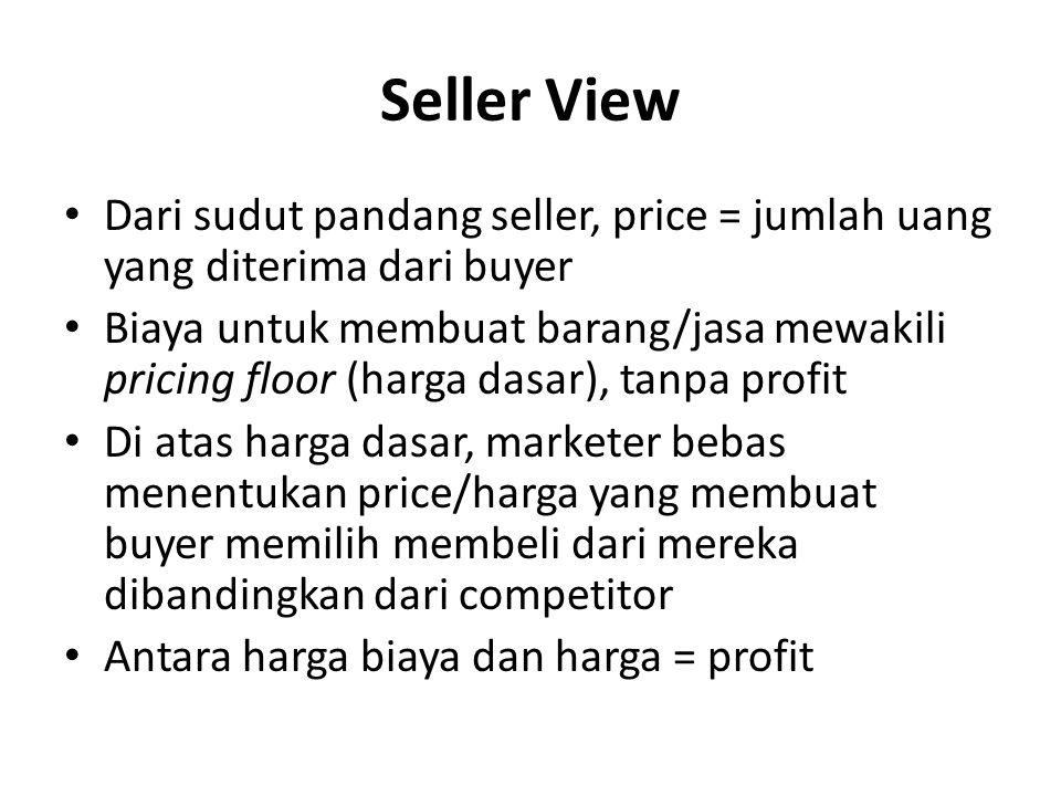 Seller View Dari sudut pandang seller, price = jumlah uang yang diterima dari buyer Biaya untuk membuat barang/jasa mewakili pricing floor (harga dasa