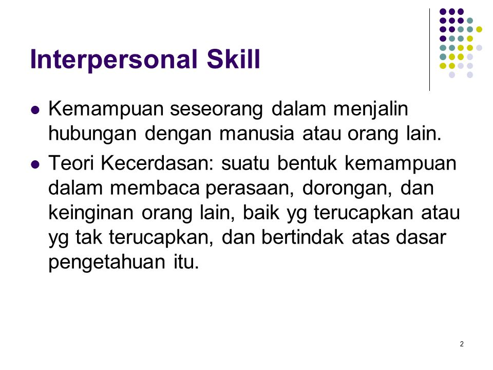 Interpersonal Skill Kemampuan seseorang dalam menjalin hubungan dengan manusia atau orang lain. Teori Kecerdasan: suatu bentuk kemampuan dalam membaca