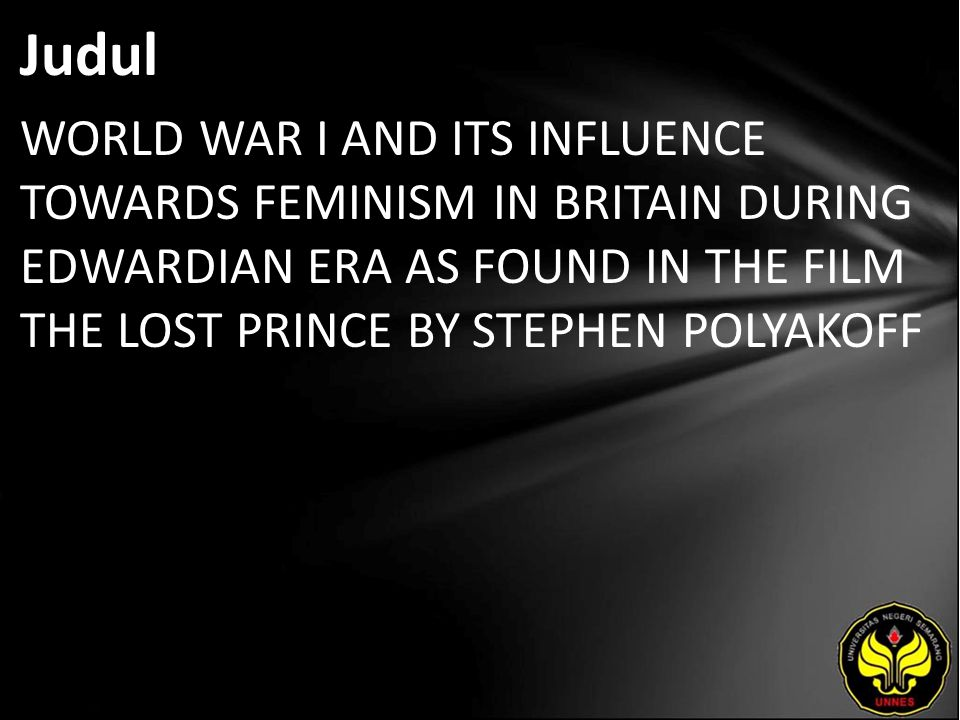 Judul WORLD WAR I AND ITS INFLUENCE TOWARDS FEMINISM IN BRITAIN DURING EDWARDIAN ERA AS FOUND IN THE FILM THE LOST PRINCE BY STEPHEN POLYAKOFF