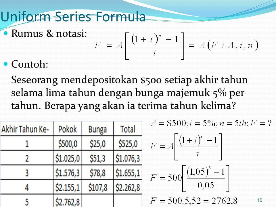 16 Uniform Series Formula Rumus & notasi: Contoh: Seseorang mendepositokan $500 setiap akhir tahun selama lima tahun dengan bunga majemuk 5% per tahun