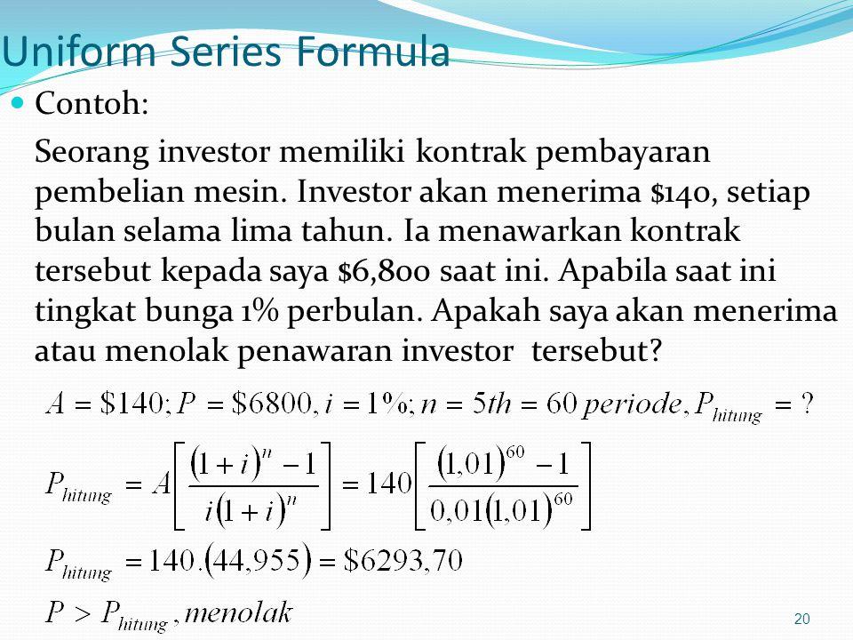 20 Uniform Series Formula Contoh: Seorang investor memiliki kontrak pembayaran pembelian mesin. Investor akan menerima $140, setiap bulan selama lima