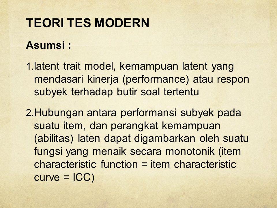 TEORI TES MODERN Asumsi : 1. latent trait model, kemampuan latent yang mendasari kinerja (performance) atau respon subyek terhadap butir soal tertentu