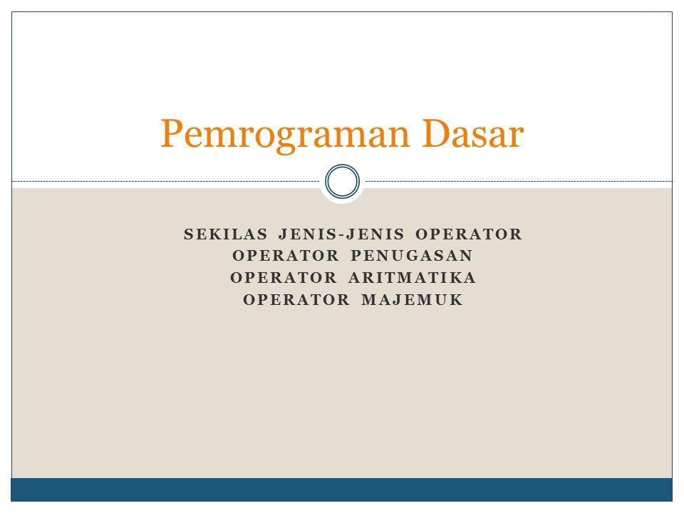 SEKILAS JENIS-JENIS OPERATOR OPERATOR PENUGASAN OPERATOR ARITMATIKA OPERATOR MAJEMUK Pemrograman Dasar