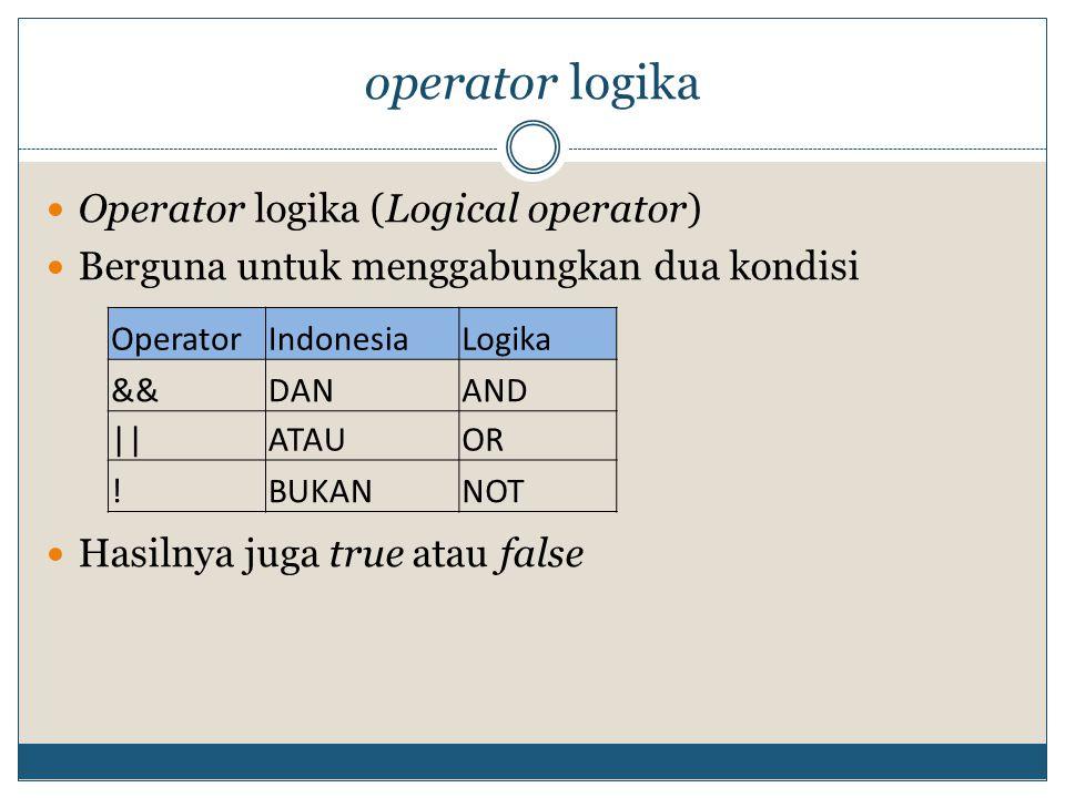 operator logika Operator logika (Logical operator) Berguna untuk menggabungkan dua kondisi Hasilnya juga true atau false OperatorIndonesiaLogika &&DANAND ||ATAUOR !BUKANNOT