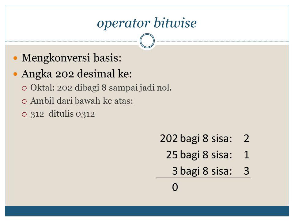 operator bitwise Mengkonversi basis: Angka 202 desimal ke:  Oktal: 202 dibagi 8 sampai jadi nol.
