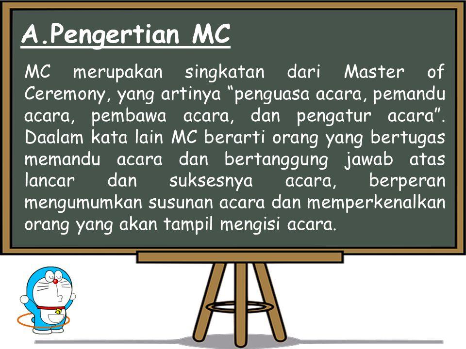 A.Pengertian MC MC merupakan singkatan dari Master of Ceremony, yang artinya penguasa acara, pemandu acara, pembawa acara, dan pengatur acara .