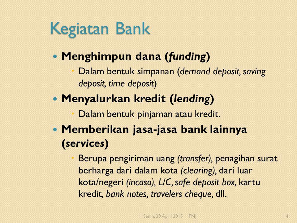 Kegiatan Bank Menghimpun dana (funding)  Dalam bentuk simpanan (demand deposit, saving deposit, time deposit) Menyalurkan kredit (lending)  Dalam be