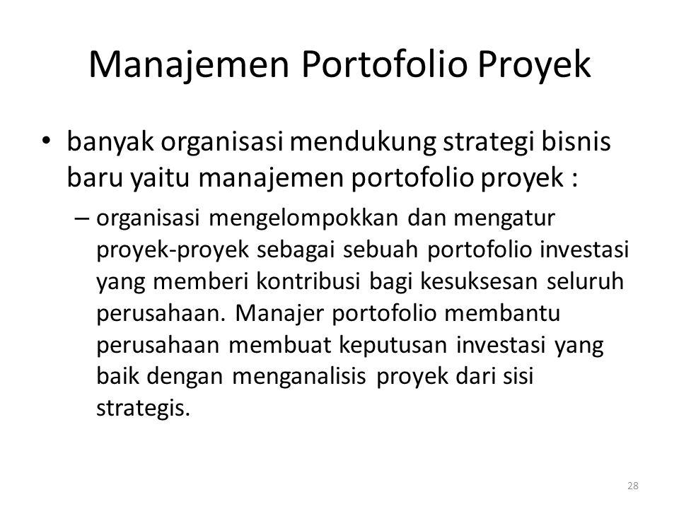 Manajemen Portofolio Proyek banyak organisasi mendukung strategi bisnis baru yaitu manajemen portofolio proyek : – organisasi mengelompokkan dan mengatur proyek-proyek sebagai sebuah portofolio investasi yang memberi kontribusi bagi kesuksesan seluruh perusahaan.