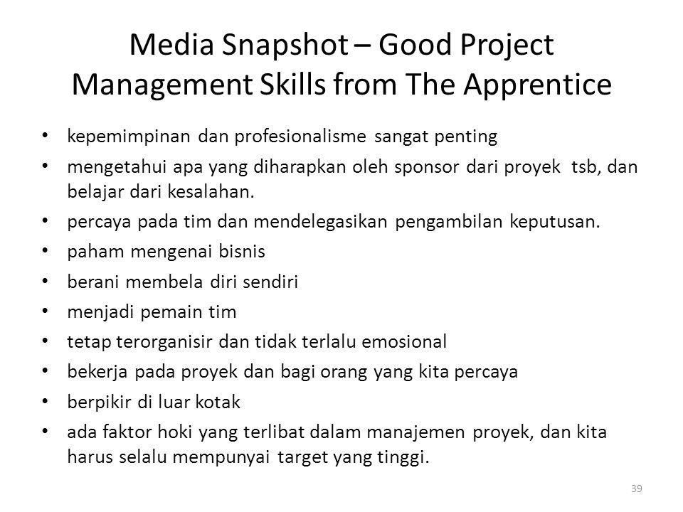 Media Snapshot – Good Project Management Skills from The Apprentice kepemimpinan dan profesionalisme sangat penting mengetahui apa yang diharapkan oleh sponsor dari proyek tsb, dan belajar dari kesalahan.