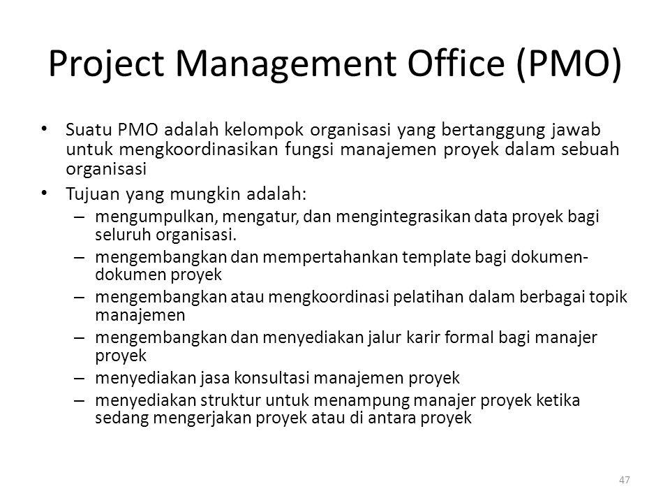 Project Management Office (PMO) Suatu PMO adalah kelompok organisasi yang bertanggung jawab untuk mengkoordinasikan fungsi manajemen proyek dalam sebuah organisasi Tujuan yang mungkin adalah: – mengumpulkan, mengatur, dan mengintegrasikan data proyek bagi seluruh organisasi.