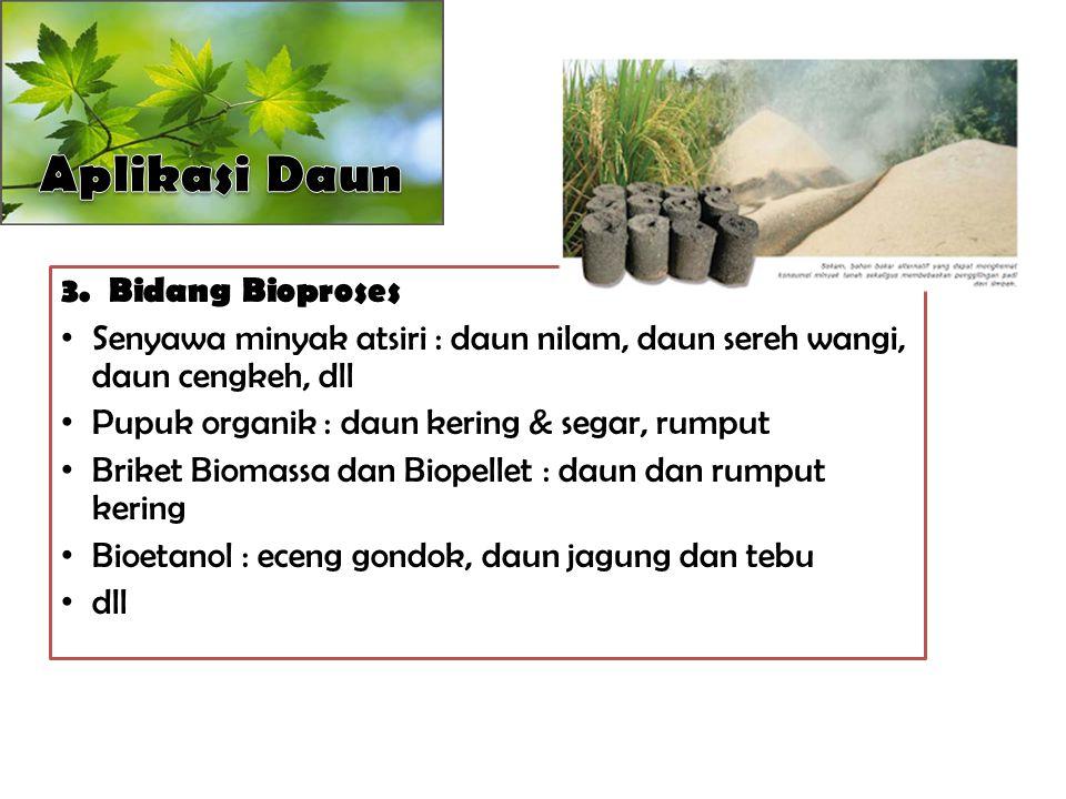 3. Bidang Bioproses Senyawa minyak atsiri : daun nilam, daun sereh wangi, daun cengkeh, dll Pupuk organik : daun kering & segar, rumput Briket Biomass