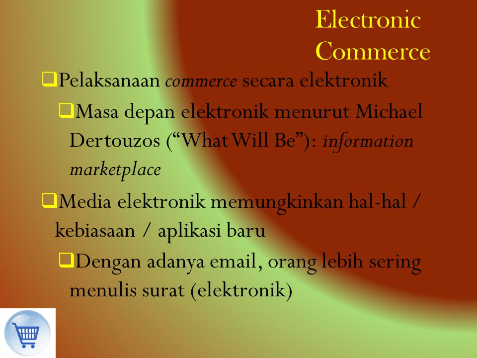 "Electronic Commerce  Pelaksanaan commerce secara elektronik  Masa depan elektronik menurut Michael Dertouzos (""What Will Be""): information marketpla"