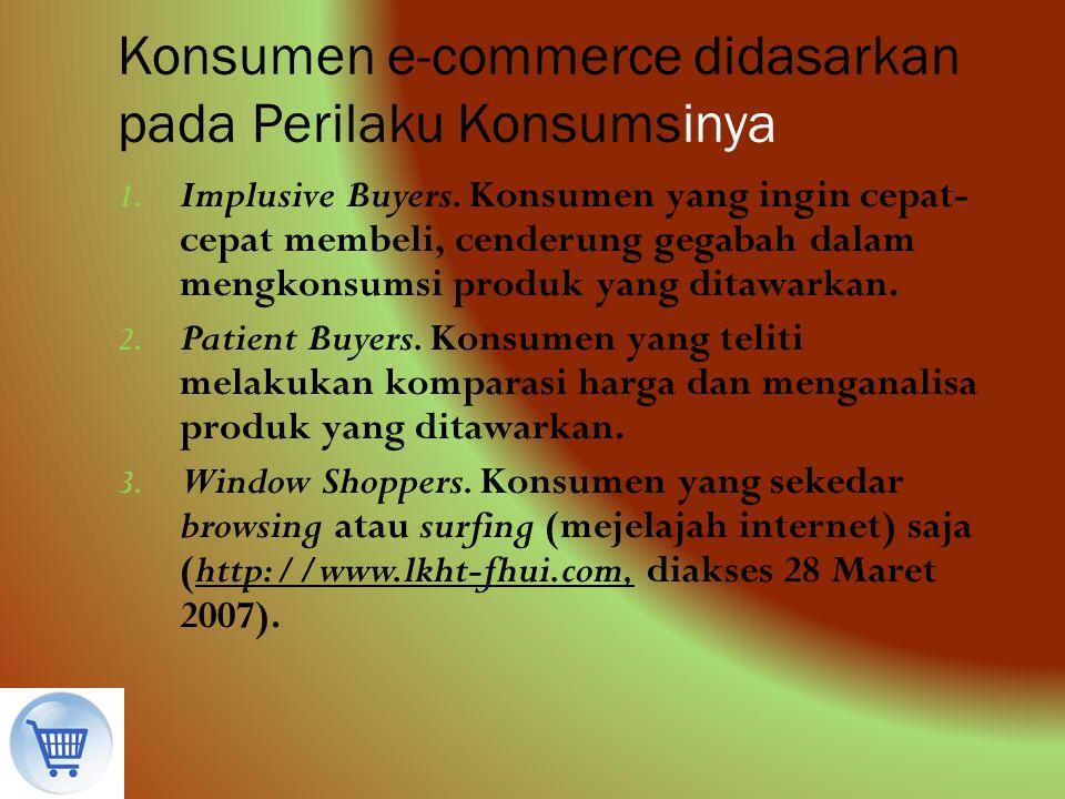 Konsumen e-commerce didasarkan pada Perilaku Konsumsinya 1. Implusive Buyers. Konsumen yang ingin cepat- cepat membeli, cenderung gegabah dalam mengko