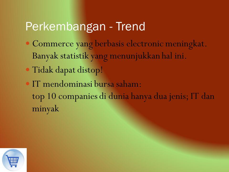 Perkembangan - Trend Commerce yang berbasis electronic meningkat. Banyak statistik yang menunjukkan hal ini. Tidak dapat distop! IT mendominasi bursa