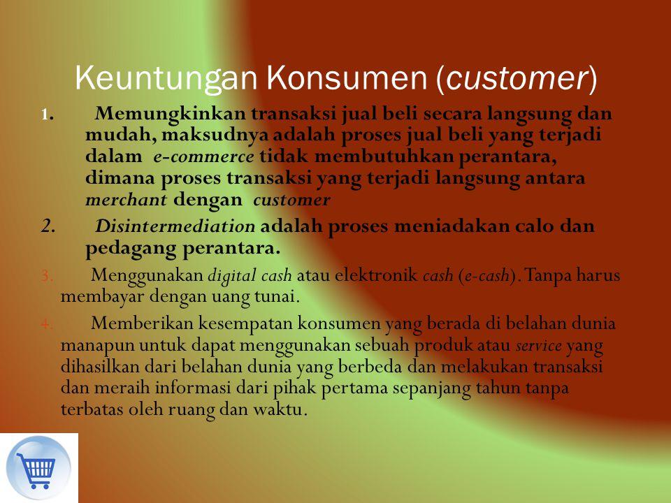 Keuntungan Konsumen (customer) 1. Memungkinkan transaksi jual beli secara langsung dan mudah, maksudnya adalah proses jual beli yang terjadi dalam e-c