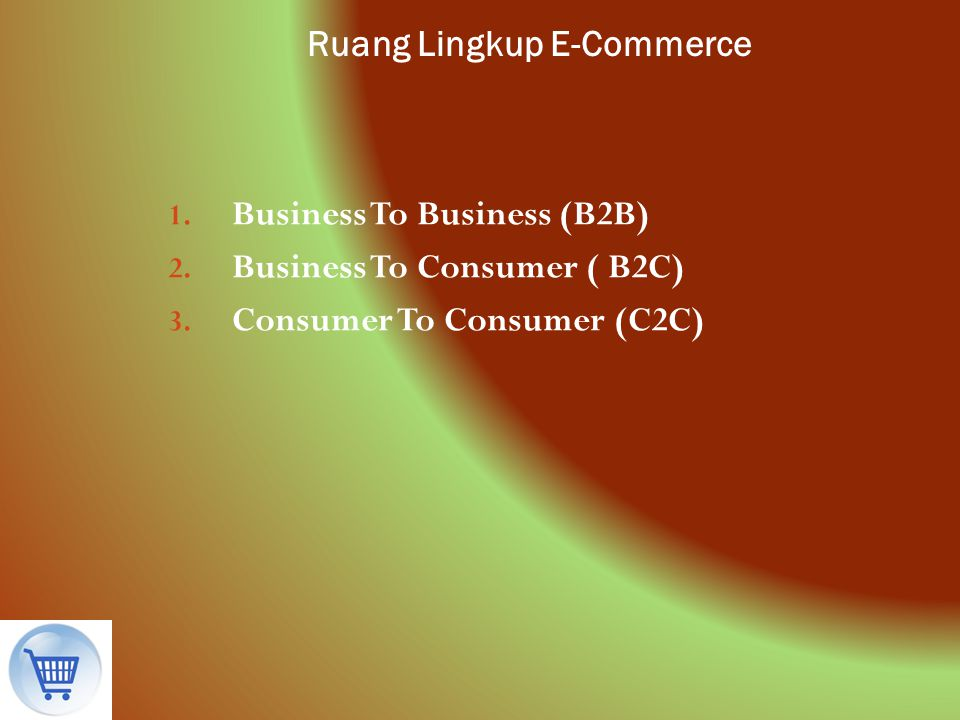 Ruang Lingkup E-Commerce 1. Business To Business (B2B) 2. Business To Consumer ( B2C) 3. Consumer To Consumer (C2C)