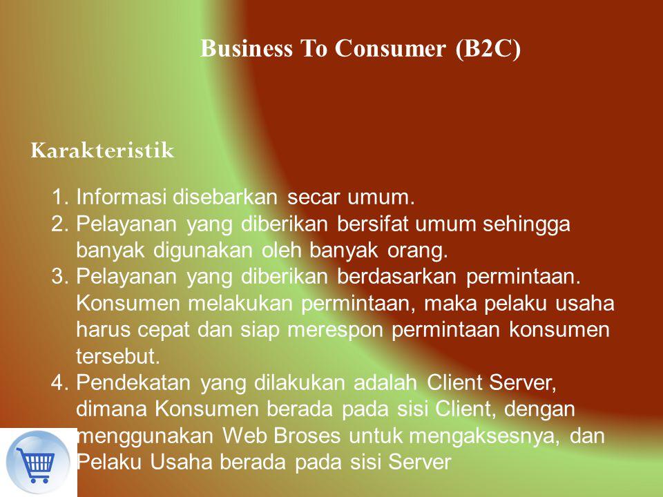 Business To Consumer (B2C) Karakteristik 1.Informasi disebarkan secar umum. 2.Pelayanan yang diberikan bersifat umum sehingga banyak digunakan oleh ba