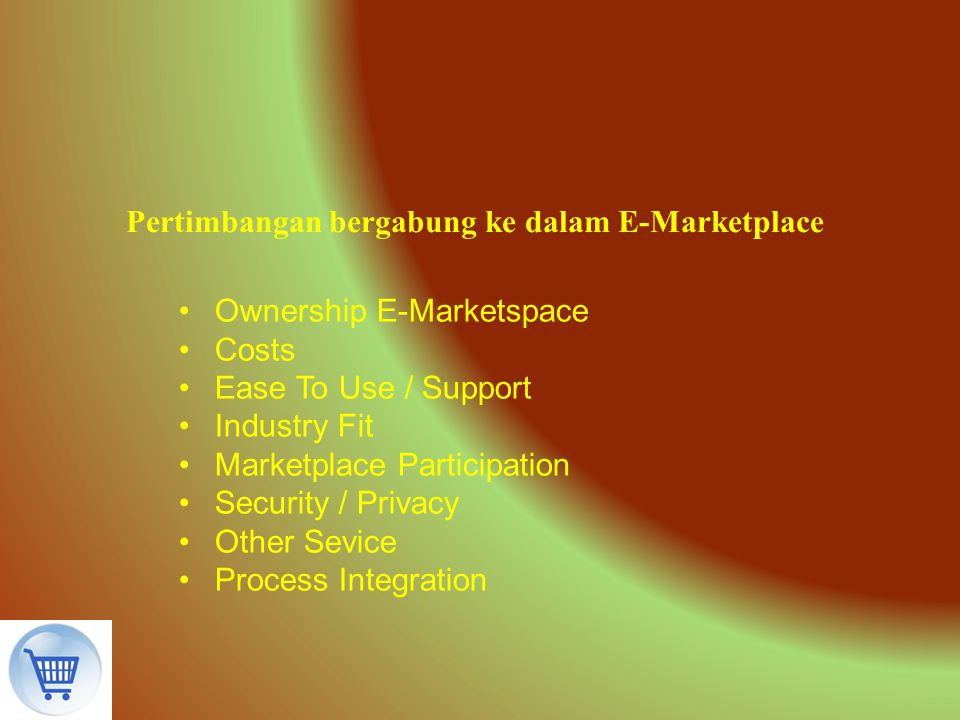 Pertimbangan bergabung ke dalam E-Marketplace Ownership E-Marketspace Costs Ease To Use / Support Industry Fit Marketplace Participation Security / Pr