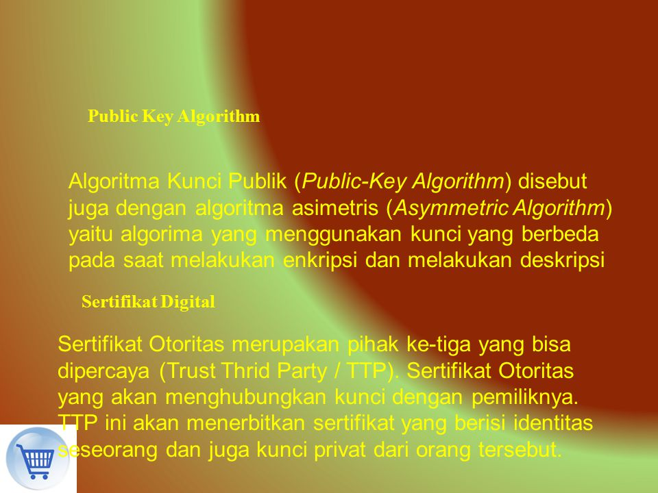 Public Key Algorithm Algoritma Kunci Publik (Public-Key Algorithm) disebut juga dengan algoritma asimetris (Asymmetric Algorithm) yaitu algorima yang