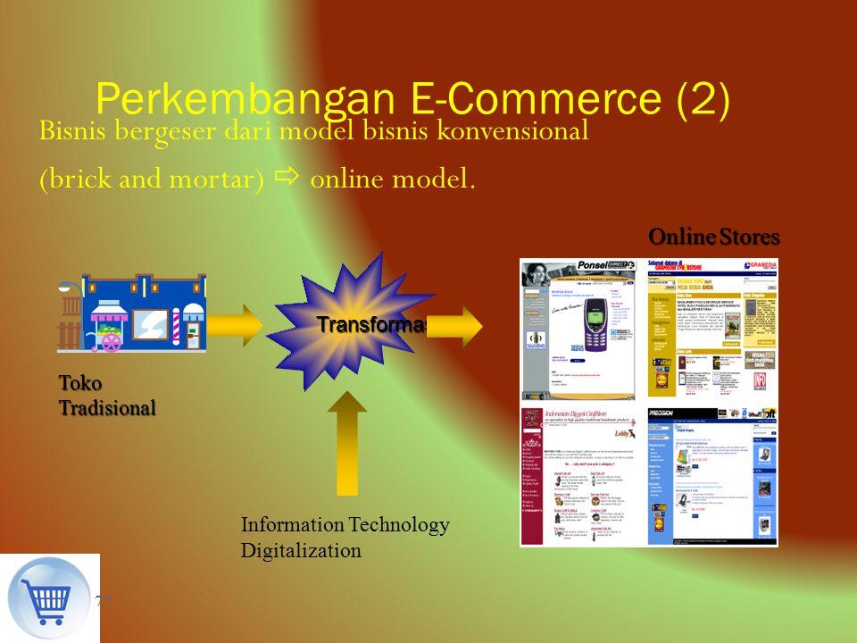 77 Perkembangan E-Commerce (2) Transformasi Bisnis bergeser dari model bisnis konvensional (brick and mortar)  online model. Toko Tradisional Online