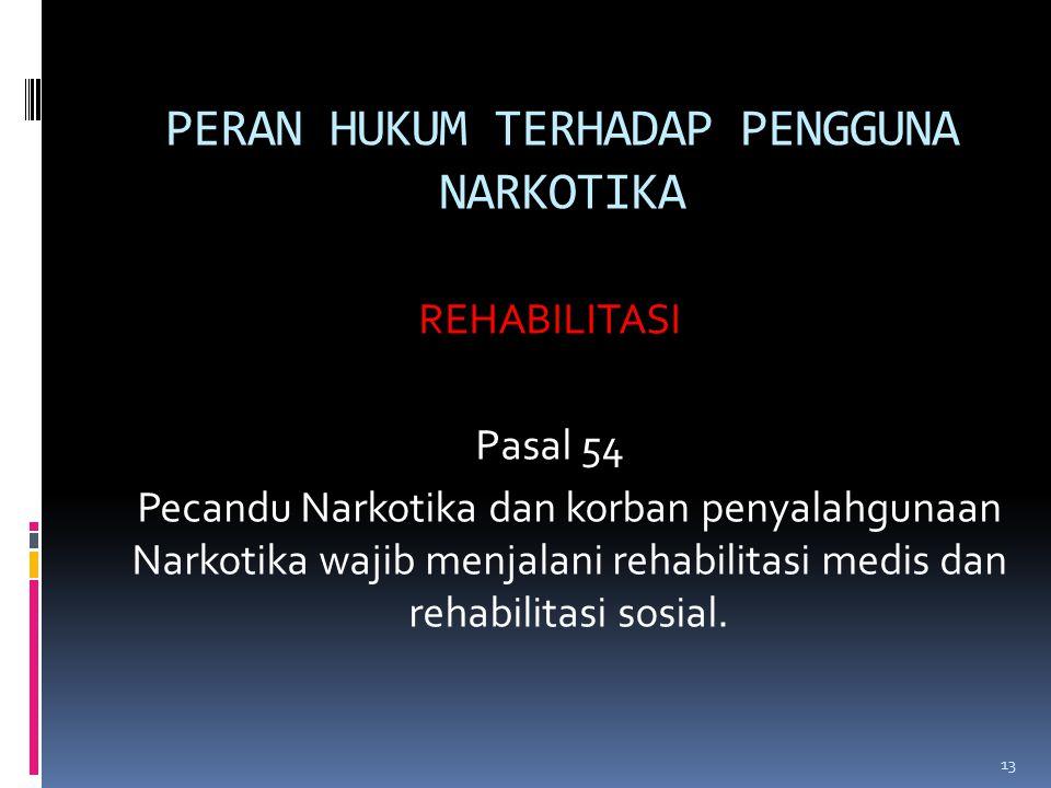 PERAN HUKUM TERHADAP PENGGUNA NARKOTIKA REHABILITASI Pasal 54 Pecandu Narkotika dan korban penyalahgunaan Narkotika wajib menjalani rehabilitasi medis